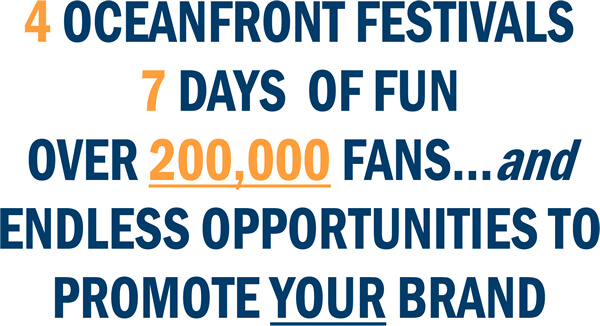 4 Oceanfront Festivals. 7 Days of Fun. Over 200,000 Fans ... and Endless Opportunities to Promote Your Brand!